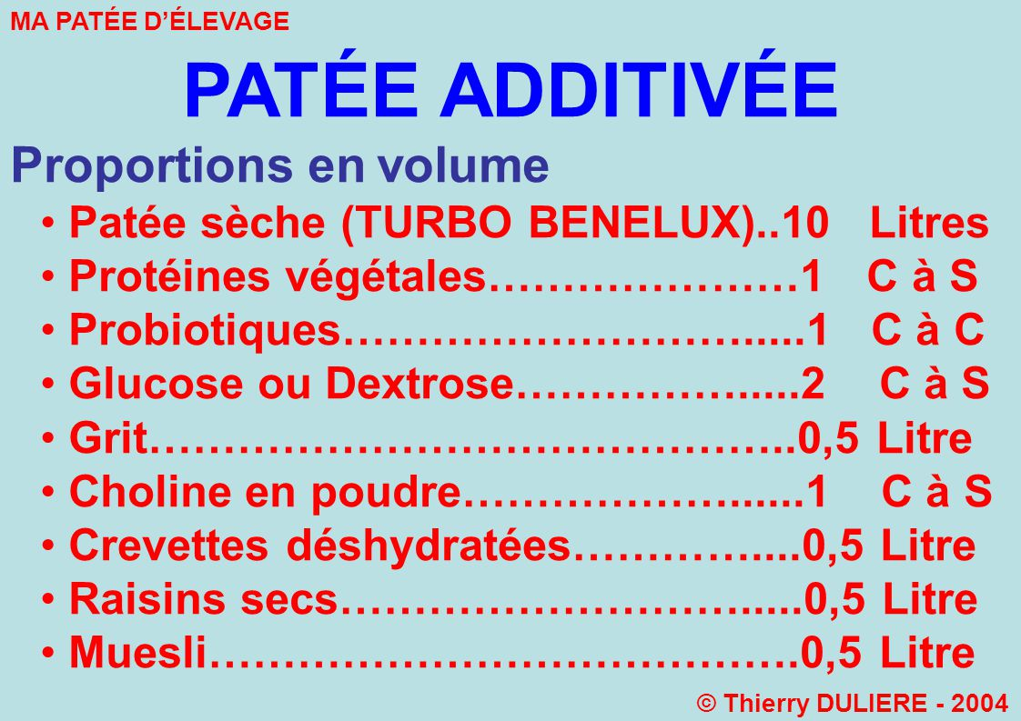 PATÉE ADDITIVÉE Proportions en volume Patée sèche (TURBO BENELUX)..10 Litres Protéines végétales…………………1 C à S Probiotiques……………………….....1 C à C Glucose ou Dextrose…………….....2 C à S Grit……………………………………..0,5 Litre Choline en poudre………………......1 C à S Crevettes déshydratées…………....0,5 Litre Raisins secs……………………….....0,5 Litre Muesli………………………………….0,5 Litre MA PATÉE DÉLEVAGE © Thierry DULIERE - 2004