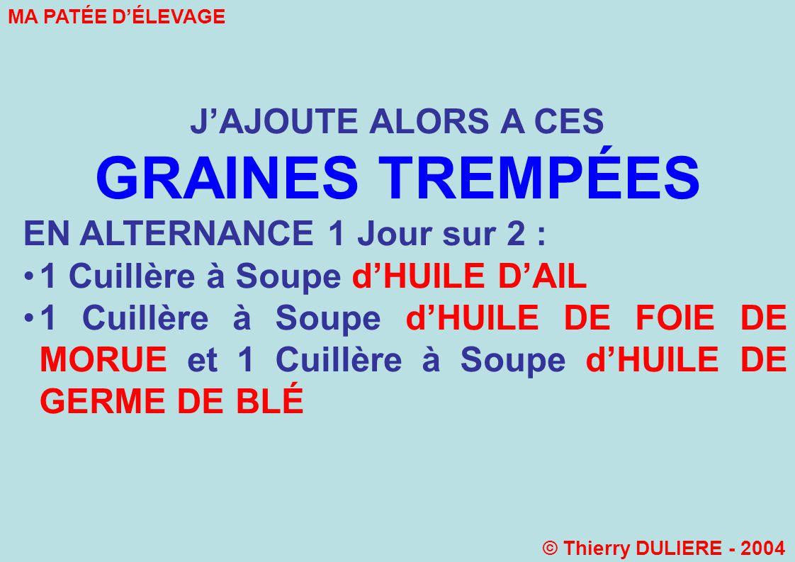 JAJOUTE ALORS A CES GRAINES TREMPÉES EN ALTERNANCE 1 Jour sur 2 : 1 Cuillère à Soupe dHUILE DAIL 1 Cuillère à Soupe dHUILE DE FOIE DE MORUE et 1 Cuillère à Soupe dHUILE DE GERME DE BLÉ MA PATÉE DÉLEVAGE © Thierry DULIERE - 2004