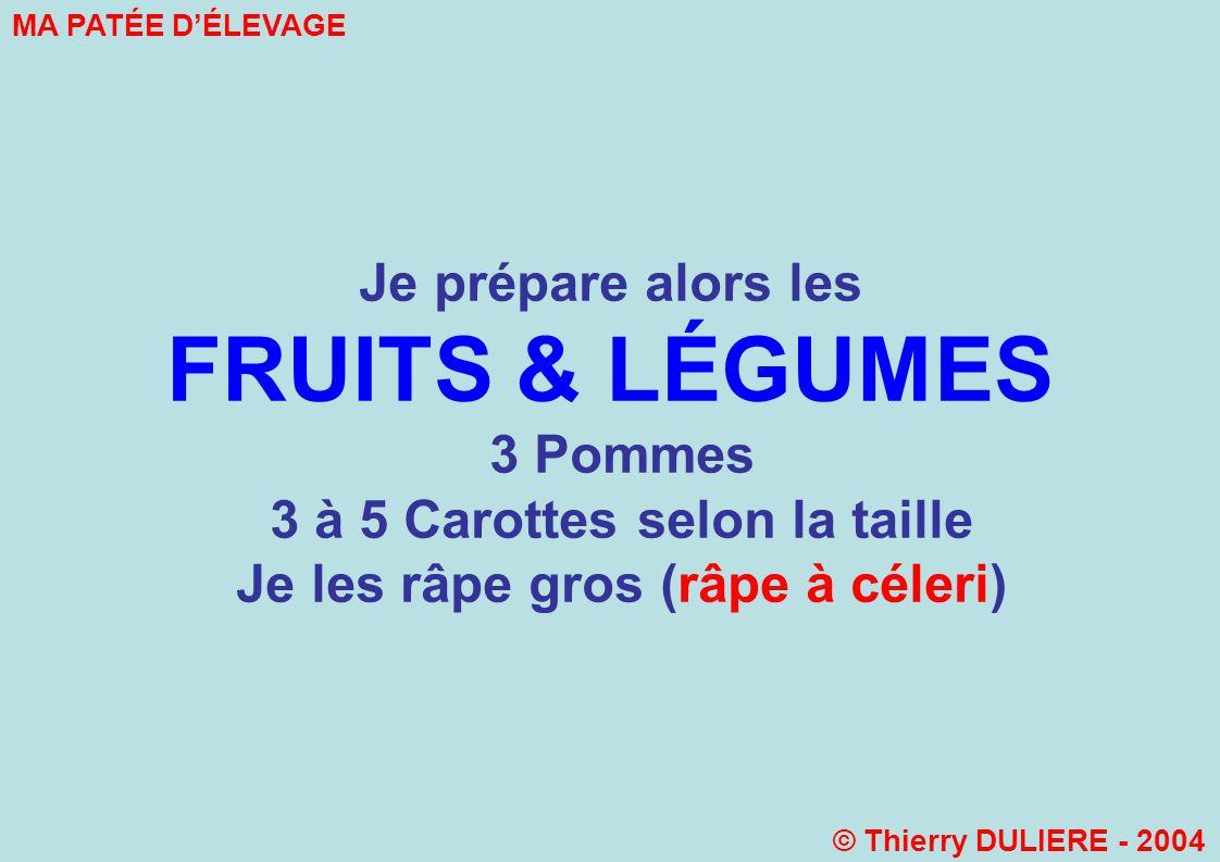 Je prépare alors les FRUITS & LÉGUMES 3 Pommes 3 à 5 Carottes selon la taille Je les râpe gros (râpe à céleri) MA PATÉE DÉLEVAGE © Thierry DULIERE - 2004