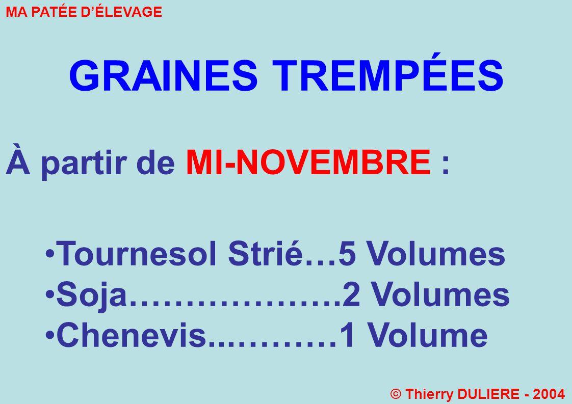 GRAINES TREMPÉES À partir de MI-NOVEMBRE : Tournesol Strié…5 Volumes Soja……………….2 Volumes Chenevis...………1 Volume MA PATÉE DÉLEVAGE © Thierry DULIERE - 2004