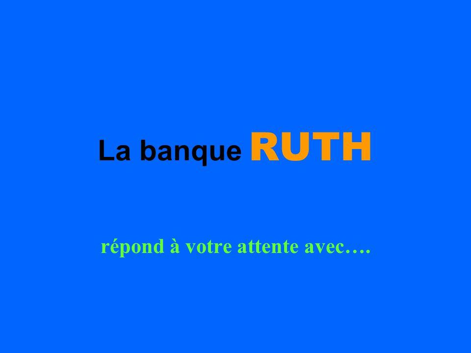 La banque RUTH répond à votre attente avec….