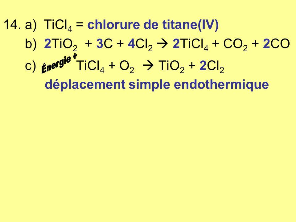 14. a) TiCl 4 = chlorure de titane(IV) b) 2TiO 2 + 3C + 4Cl 2 2TiCl 4 + CO 2 + 2CO c) TiCl 4 + O 2 TiO 2 + 2Cl 2 déplacement simple endothermique