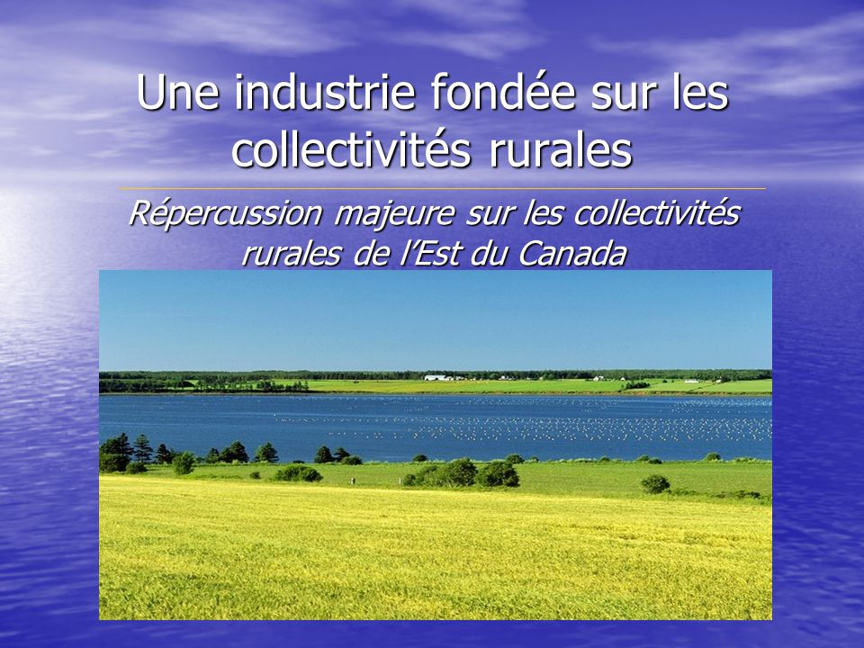 Une industrie fondée sur les collectivités rurales Répercussion majeure sur les collectivités rurales de lEst du Canada