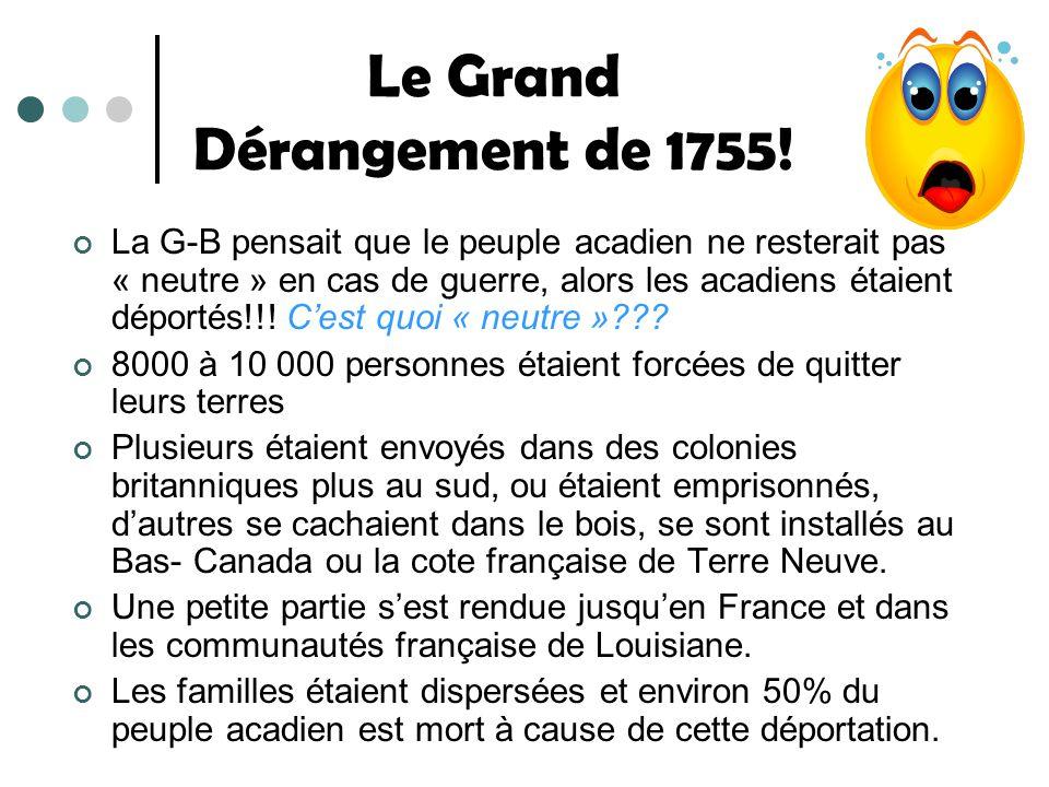 Le Grand Dérangement de 1755! La G-B pensait que le peuple acadien ne resterait pas « neutre » en cas de guerre, alors les acadiens étaient déportés!!