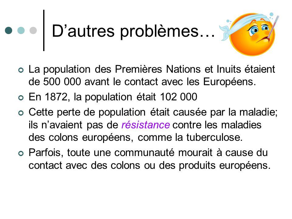 Dautres problèmes… La population des Premières Nations et Inuits étaient de 500 000 avant le contact avec les Européens. En 1872, la population était