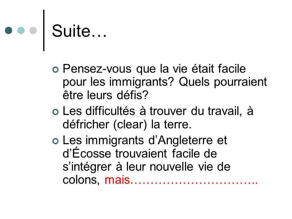 Suite… Pensez-vous que la vie était facile pour les immigrants? Quels pourraient être leurs défis? Les difficultés à trouver du travail, à défricher (