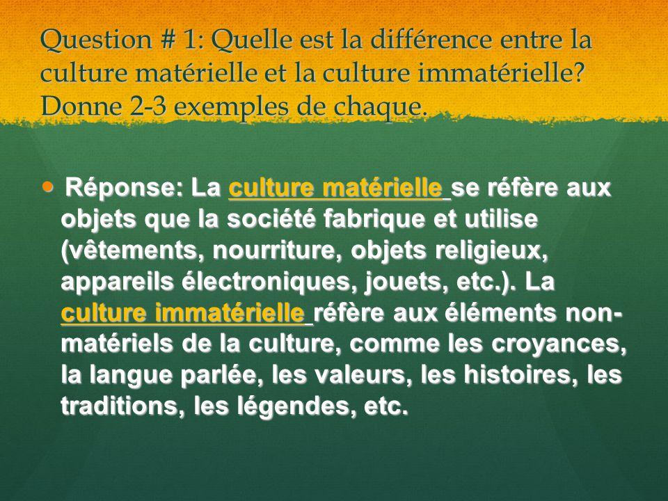 Question # 1: Quelle est la différence entre la culture matérielle et la culture immatérielle? Donne 2-3 exemples de chaque. Réponse: La culture matér