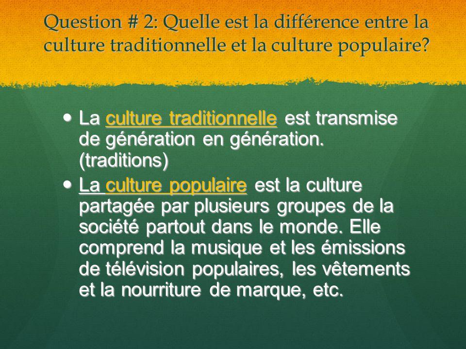 Question # 2: Quelle est la différence entre la culture traditionnelle et la culture populaire? La culture traditionnelle est transmise de génération
