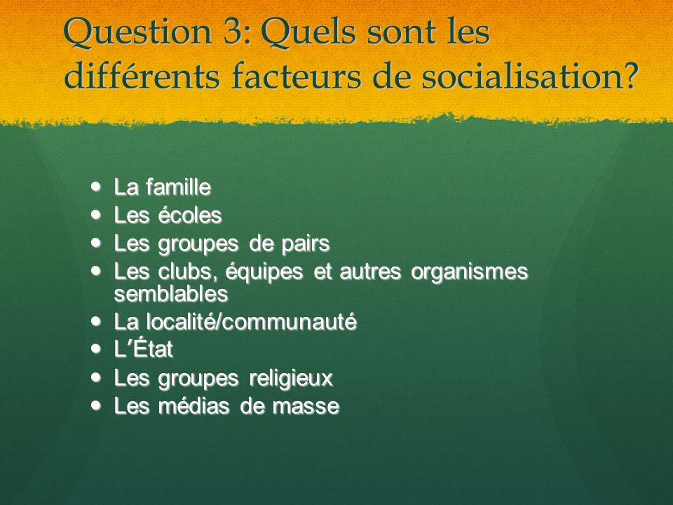 Question 3: Quels sont les différents facteurs de socialisation? La famille La famille Les écoles Les écoles Les groupes de pairs Les groupes de pairs