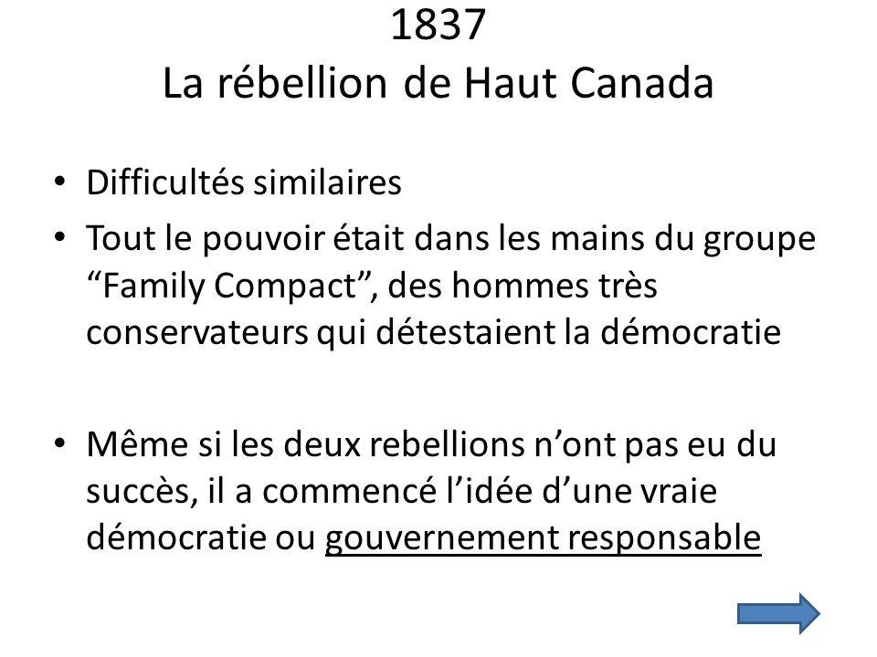 1837 La rébellion de Haut Canada Difficultés similaires Tout le pouvoir était dans les mains du groupe Family Compact, des hommes très conservateurs q