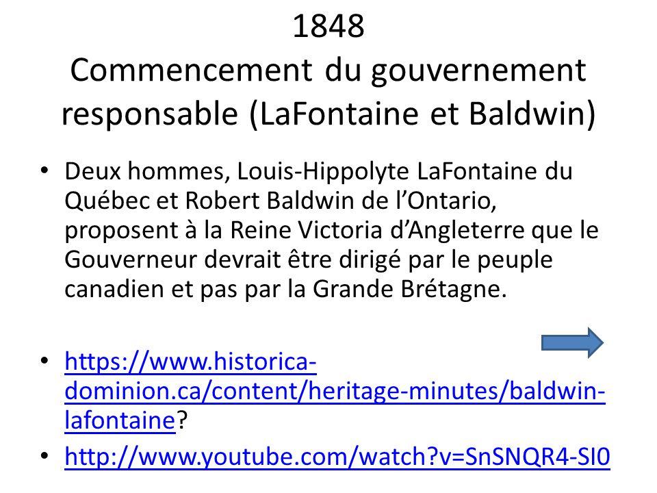 1848 Commencement du gouvernement responsable (LaFontaine et Baldwin) Deux hommes, Louis-Hippolyte LaFontaine du Québec et Robert Baldwin de lOntario,