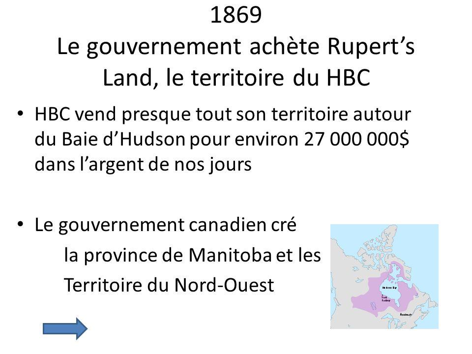 1869 Le gouvernement achète Ruperts Land, le territoire du HBC HBC vend presque tout son territoire autour du Baie dHudson pour environ 27 000 000$ da