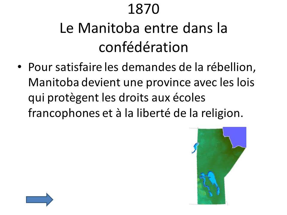 1870 Le Manitoba entre dans la confédération Pour satisfaire les demandes de la rébellion, Manitoba devient une province avec les lois qui protègent l