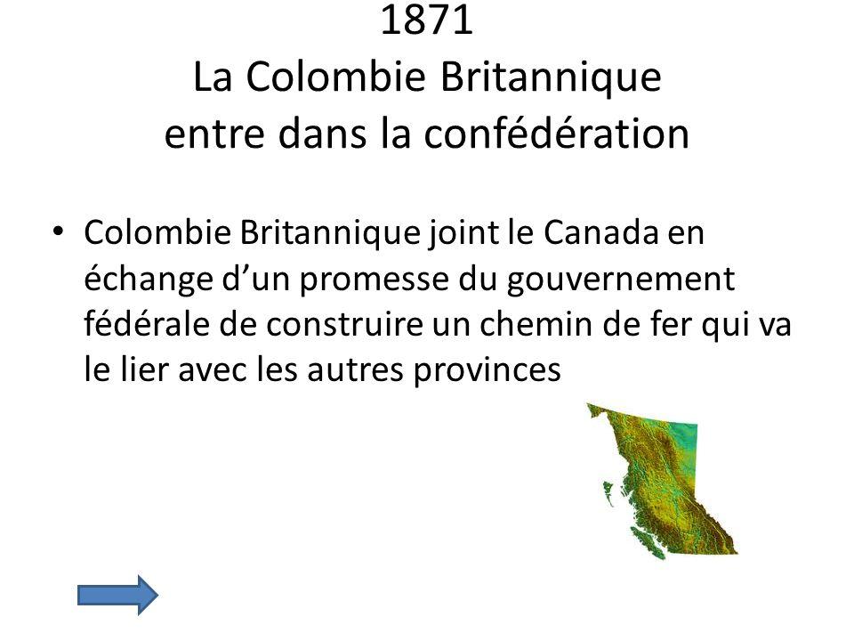 1871 La Colombie Britannique entre dans la confédération Colombie Britannique joint le Canada en échange dun promesse du gouvernement fédérale de cons