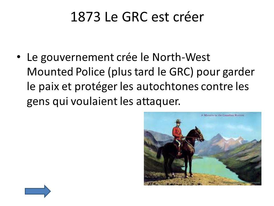 1873 Le GRC est créer Le gouvernement crée le North-West Mounted Police (plus tard le GRC) pour garder le paix et protéger les autochtones contre les