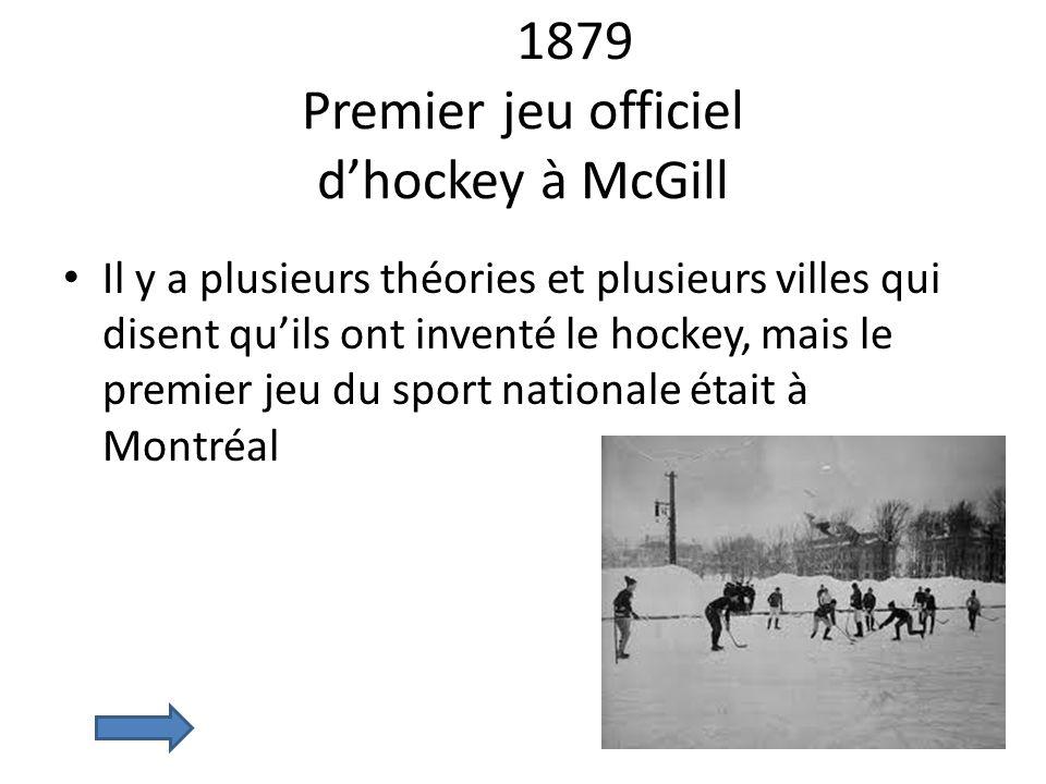 1879 Premier jeu officiel dhockey à McGill Il y a plusieurs théories et plusieurs villes qui disent quils ont inventé le hockey, mais le premier jeu d