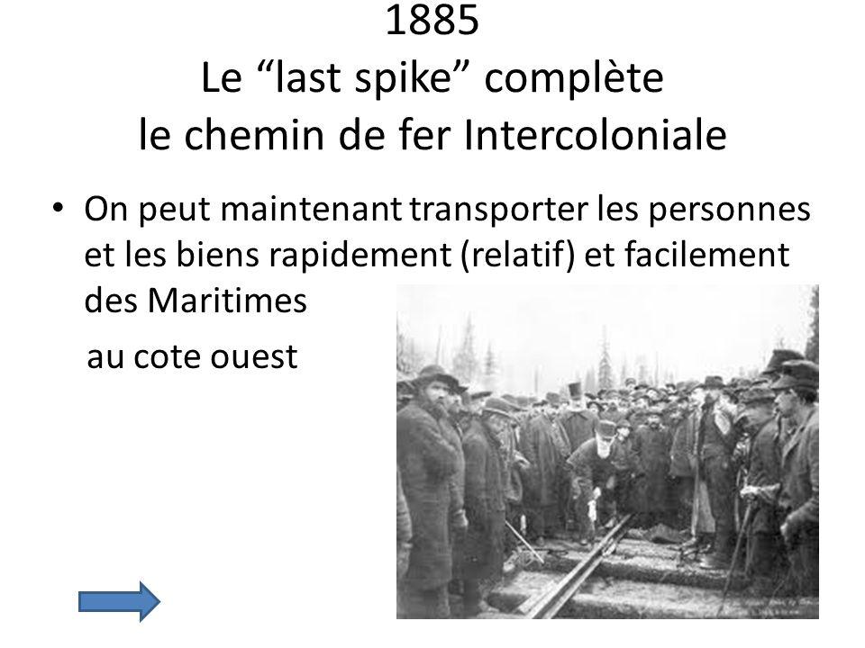 1885 Le last spike complète le chemin de fer Intercoloniale On peut maintenant transporter les personnes et les biens rapidement (relatif) et facileme