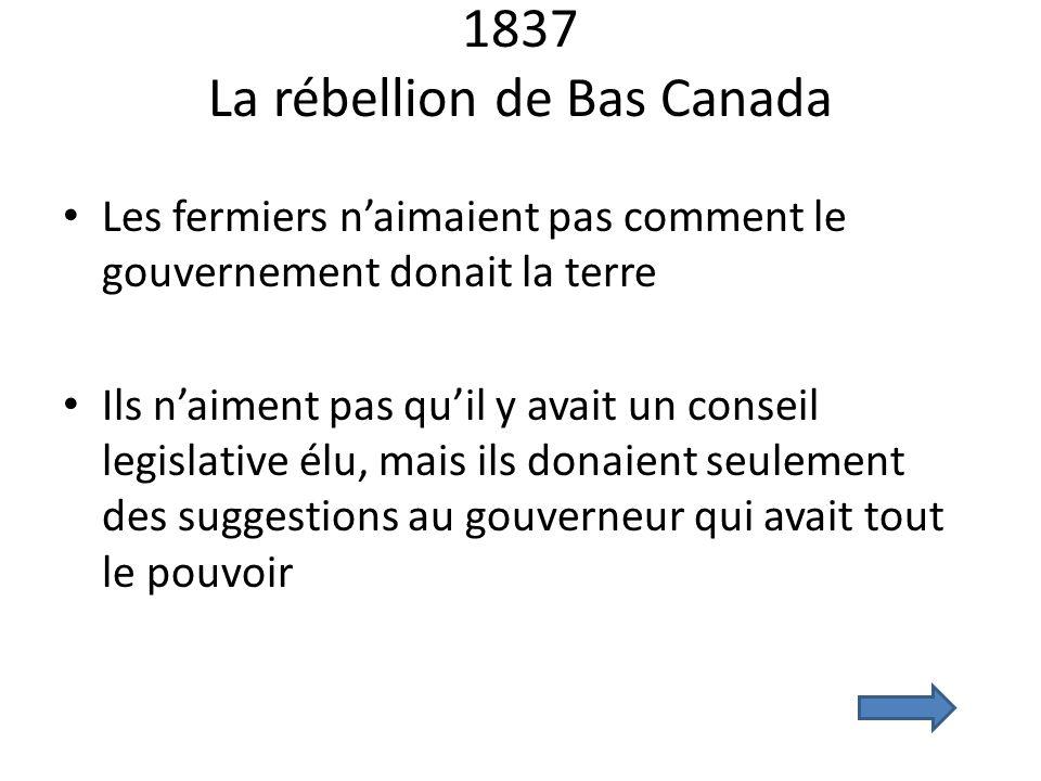 1837 La rébellion de Bas Canada Les fermiers naimaient pas comment le gouvernement donait la terre Ils naiment pas quil y avait un conseil legislative