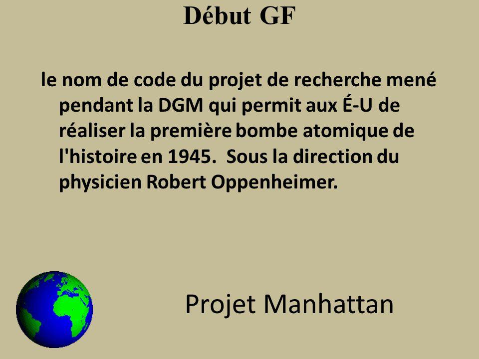 Début GF le nom de code du projet de recherche mené pendant la DGM qui permit aux É-U de réaliser la première bombe atomique de l histoire en 1945.