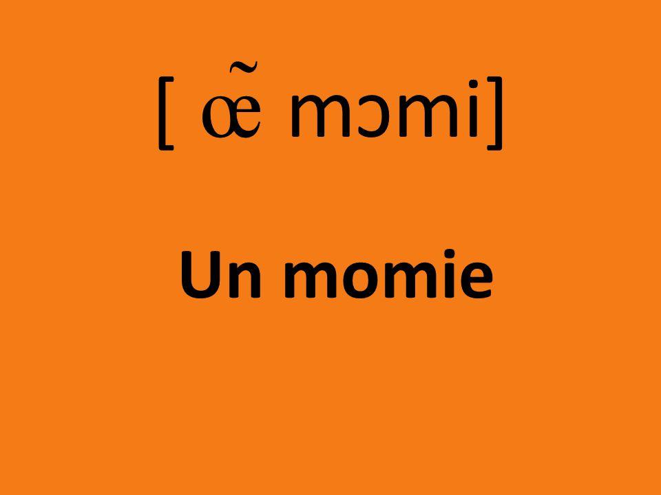 [ œ̃ mɔmi] Un momie