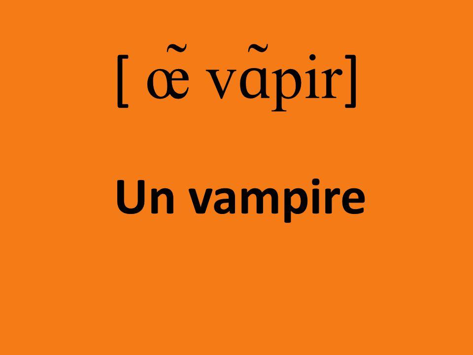 [ œ̃ vɑ̃pir] Un vampire
