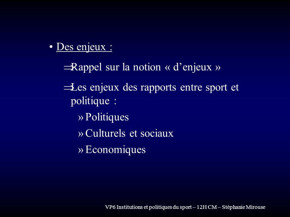 VP6 Institutions et politiques du sport – 12H CM – Stéphanie Mirouse Des enjeux : Rappel sur la notion « denjeux » Les enjeux des rapports entre sport