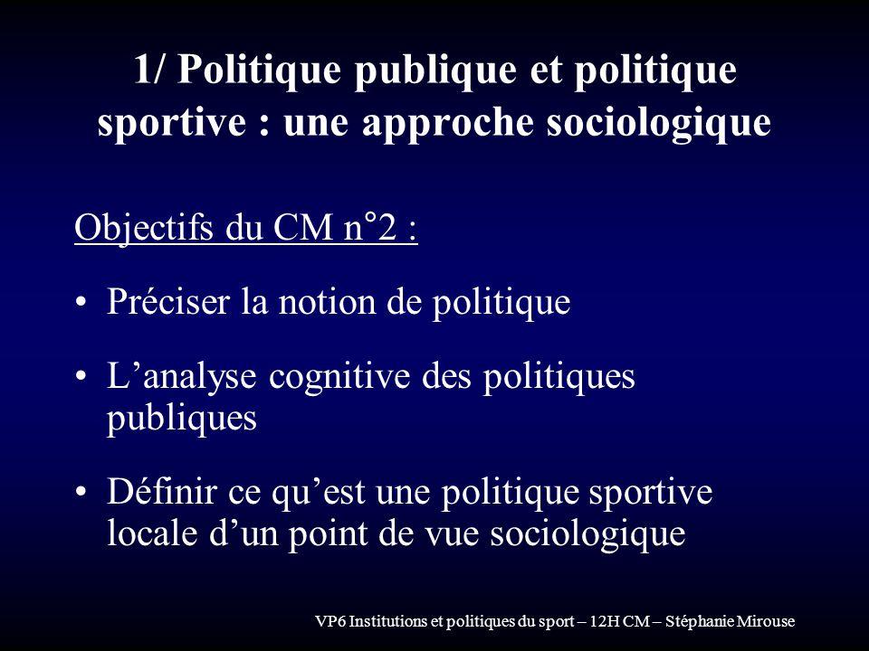 VP6 Institutions et politiques du sport – 12H CM – Stéphanie Mirouse 1/ Politique publique et politique sportive : une approche sociologique Objectifs