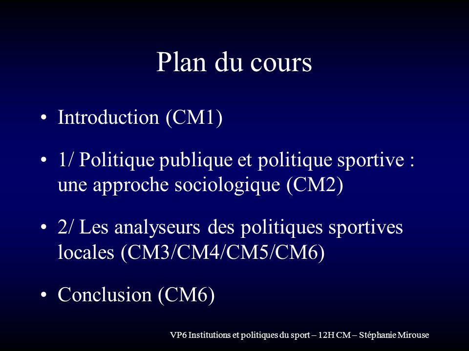 VP6 Institutions et politiques du sport – 12H CM – Stéphanie Mirouse Plan du cours Introduction (CM1) 1/ Politique publique et politique sportive : un