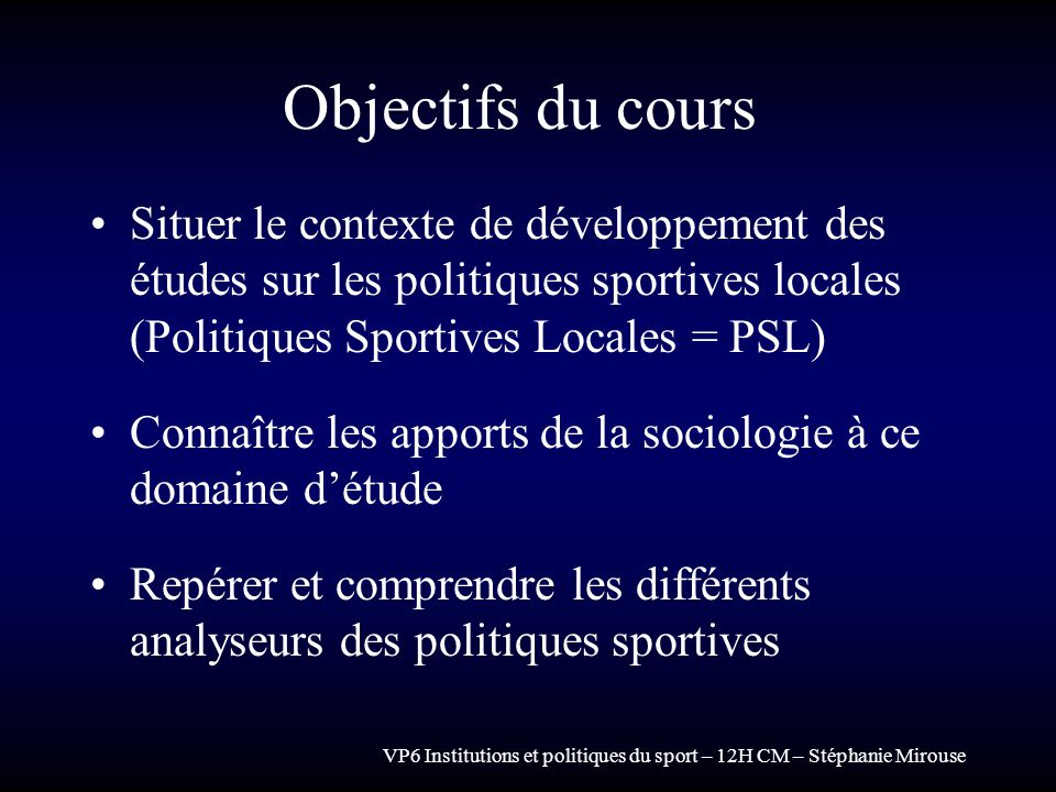 VP6 Institutions et politiques du sport – 12H CM – Stéphanie Mirouse Objectifs du cours Situer le contexte de développement des études sur les politiq