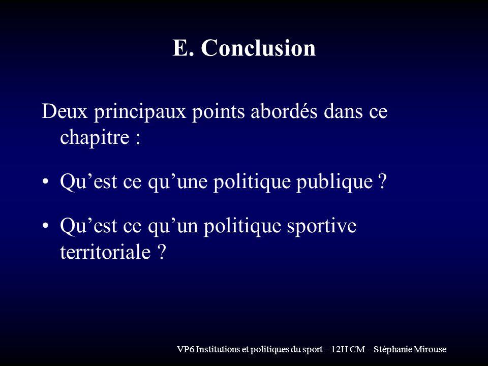 VP6 Institutions et politiques du sport – 12H CM – Stéphanie Mirouse E. Conclusion Deux principaux points abordés dans ce chapitre : Quest ce quune po