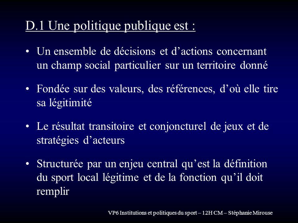 VP6 Institutions et politiques du sport – 12H CM – Stéphanie Mirouse D.1 Une politique publique est : Un ensemble de décisions et dactions concernant