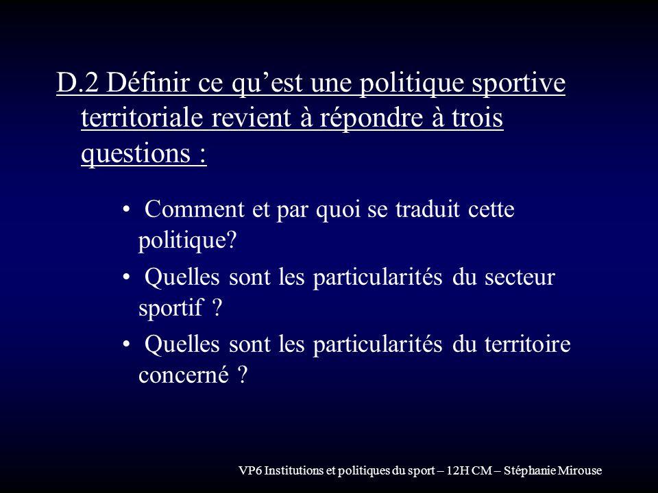 VP6 Institutions et politiques du sport – 12H CM – Stéphanie Mirouse D.2 Définir ce quest une politique sportive territoriale revient à répondre à tro