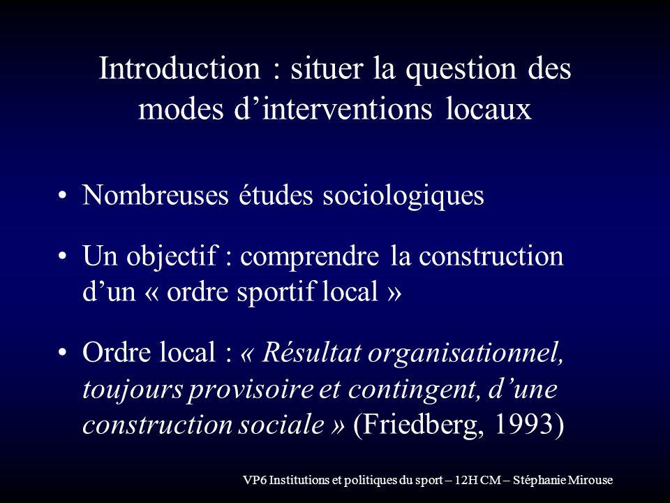 VP6 Institutions et politiques du sport – 12H CM – Stéphanie Mirouse Introduction : situer la question des modes dinterventions locaux Nombreuses étud