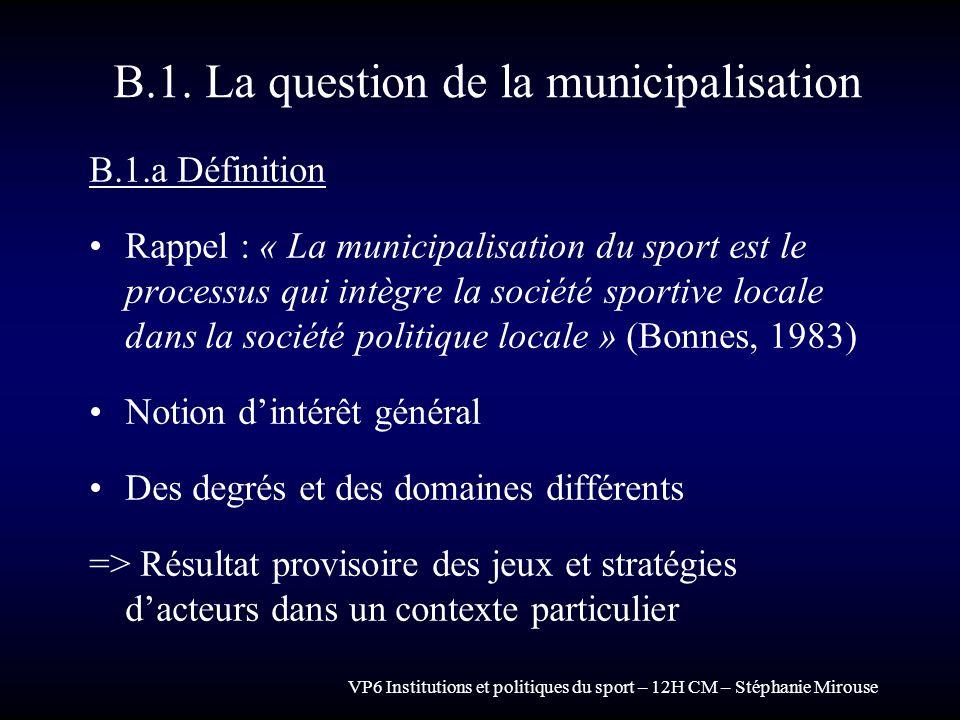 VP6 Institutions et politiques du sport – 12H CM – Stéphanie Mirouse B.1. La question de la municipalisation B.1.a Définition Rappel : « La municipali