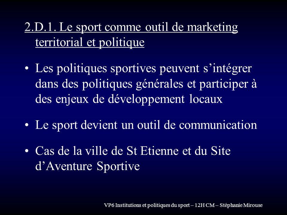 VP6 Institutions et politiques du sport – 12H CM – Stéphanie Mirouse 2.D.1. Le sport comme outil de marketing territorial et politique Les politiques