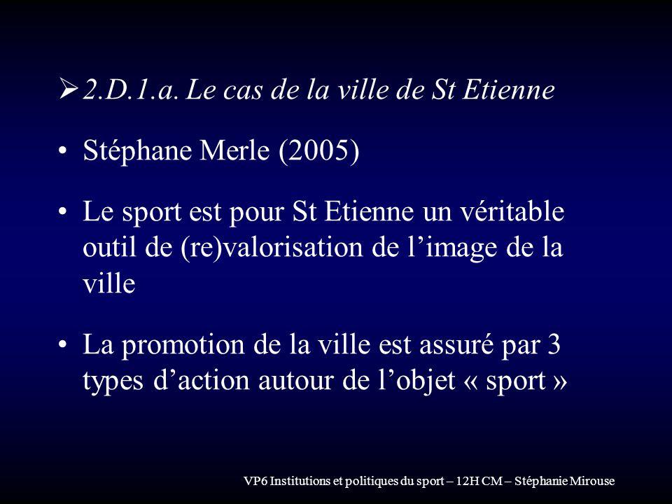 VP6 Institutions et politiques du sport – 12H CM – Stéphanie Mirouse 2.D.1.a. Le cas de la ville de St Etienne Stéphane Merle (2005) Le sport est pour