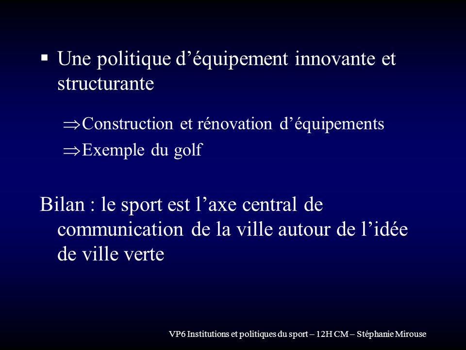 VP6 Institutions et politiques du sport – 12H CM – Stéphanie Mirouse Une politique déquipement innovante et structurante Construction et rénovation dé