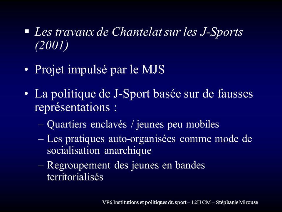 VP6 Institutions et politiques du sport – 12H CM – Stéphanie Mirouse Les travaux de Chantelat sur les J-Sports (2001) Projet impulsé par le MJS La pol