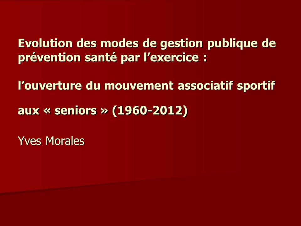 Evolution des modes de gestion publique de prévention santé par lexercice : louverture du mouvement associatif sportif aux « seniors » (1960-2012) Yve