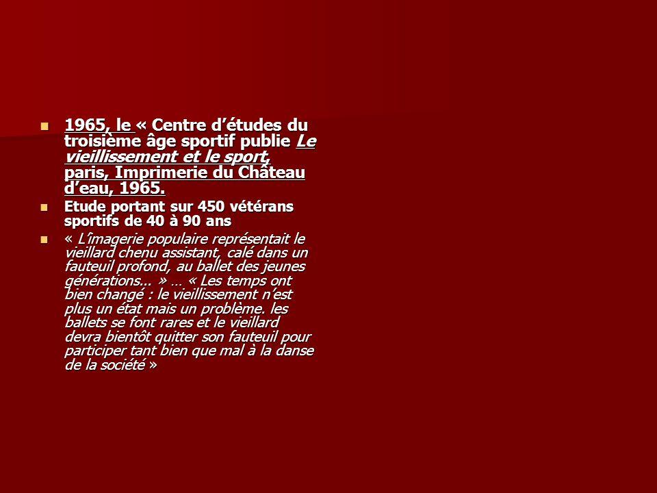 1965, le « Centre détudes du troisième âge sportif publie Le vieillissement et le sport, paris, Imprimerie du Château deau, 1965. 1965, le « Centre dé