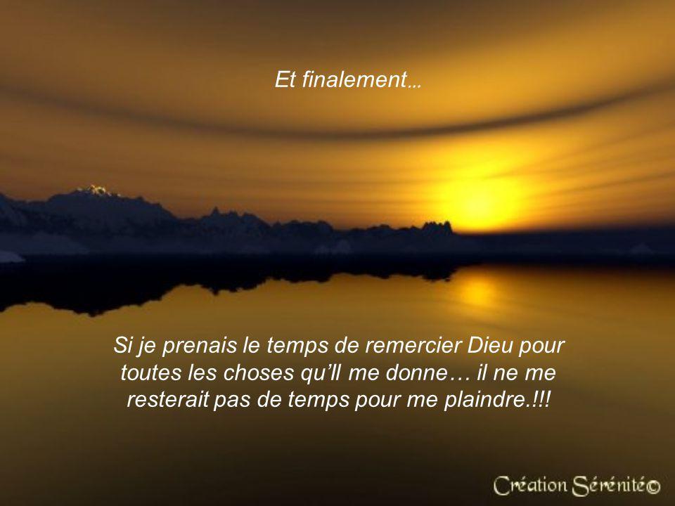 Et finalement … Si je prenais le temps de remercier Dieu pour toutes les choses quIl me donne… il ne me resterait pas de temps pour me plaindre.!!!