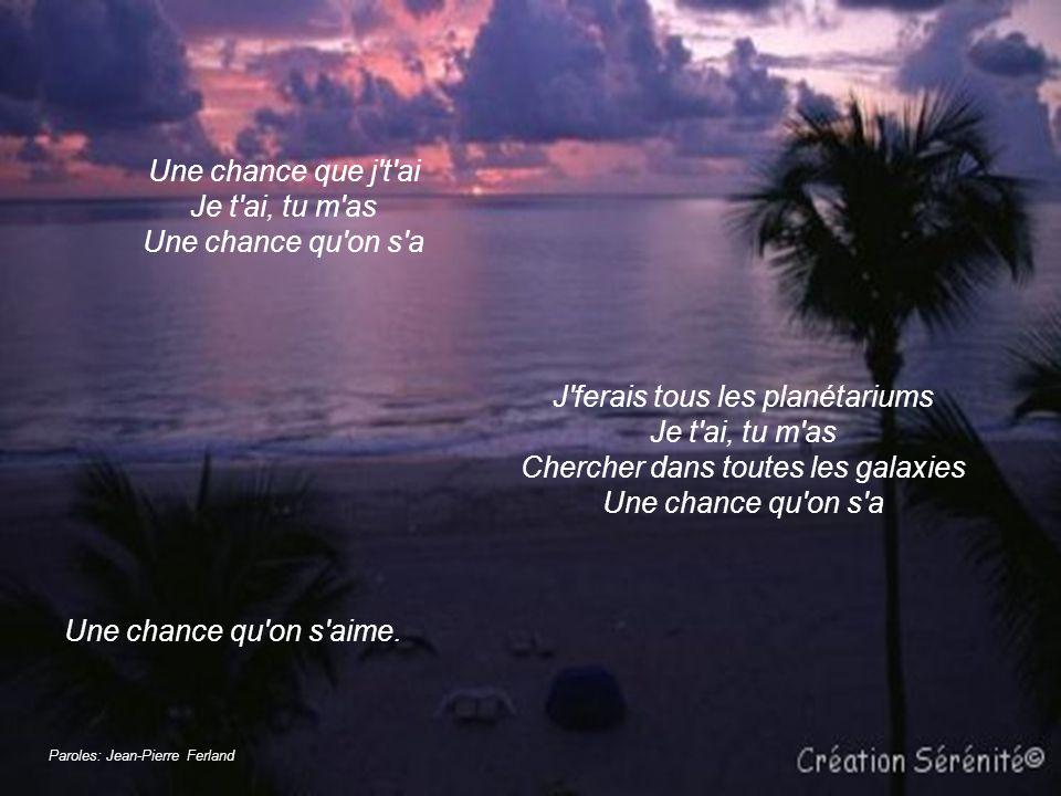 Une chance que j t ai Je t ai, tu m as Une chance qu on s a J ferais tous les planétariums Je t ai, tu m as Chercher dans toutes les galaxies Une chance qu on s a Une chance qu on s aime.