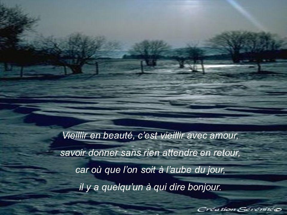 Vieillir en beauté, cest vieillir avec amour, savoir donner sans rien attendre en retour, car où que lon soit à laube du jour, il y a quelquun à qui dire bonjour.