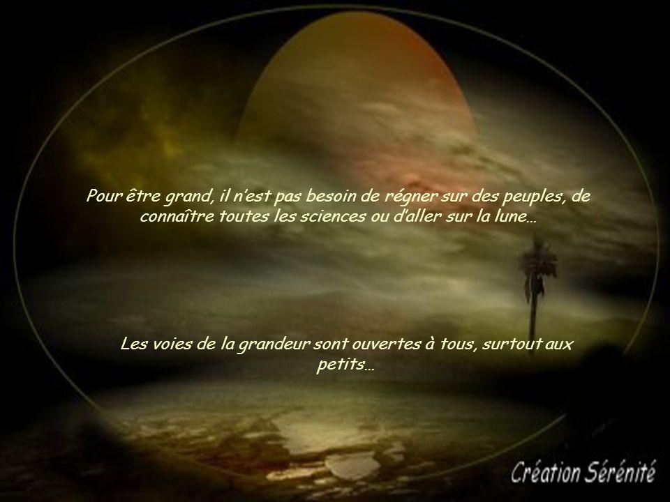 Pour être grand, il nest pas besoin de régner sur des peuples, de connaître toutes les sciences ou daller sur la lune… Les voies de la grandeur sont ouvertes à tous, surtout aux petits…