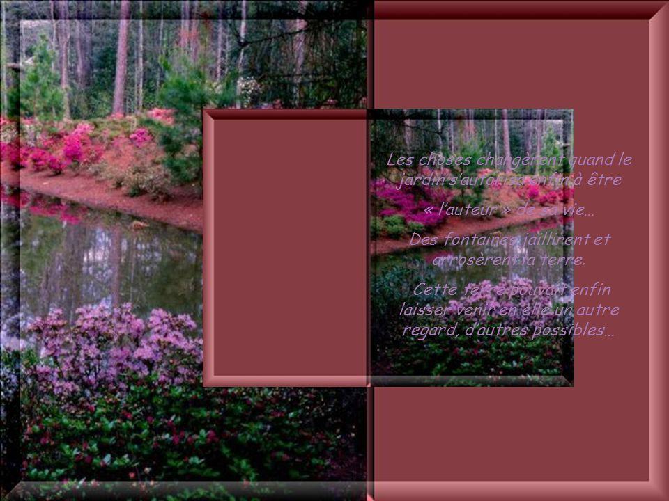 Cliquez pour débuter Enfin le jardin sentit la vie venir en lui, belle, possible. Dans sa terre, il retrouva ses demandes jamais dites, ses désirs jam
