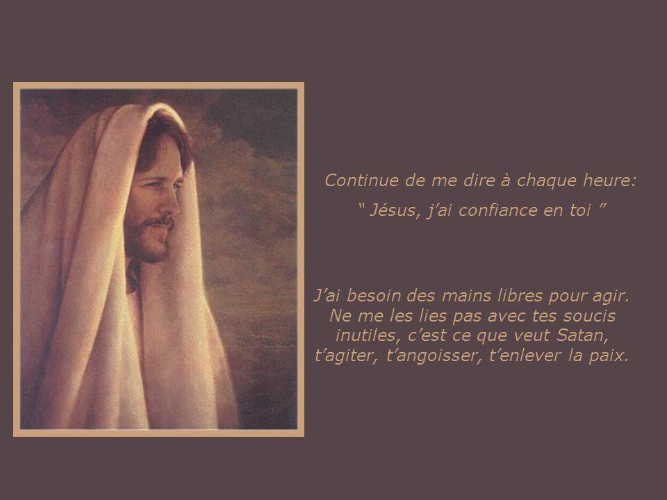 Continue de me dire à chaque heure: Jésus, jai confiance en toi Jai besoin des mains libres pour agir.