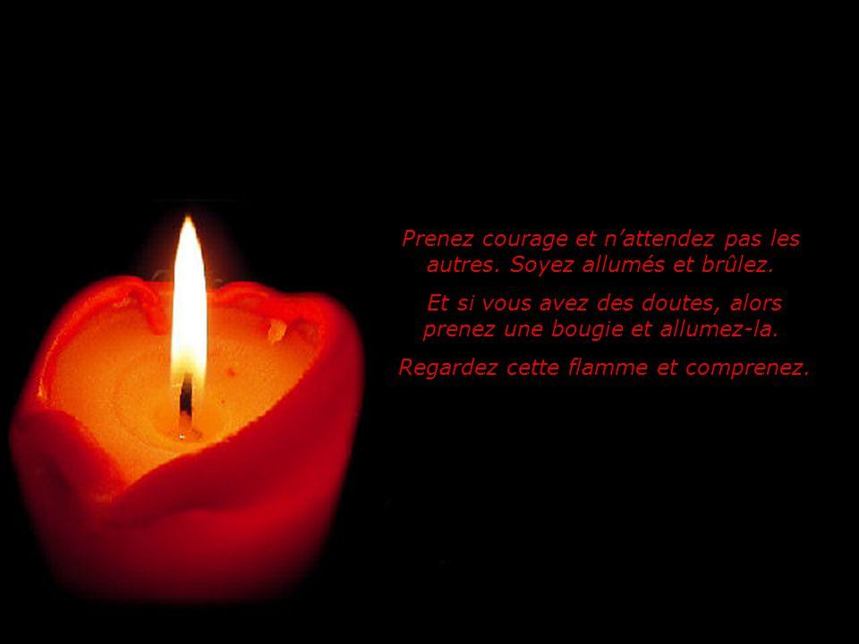 Prenez courage et nattendez pas les autres.Soyez allumés et brûlez.
