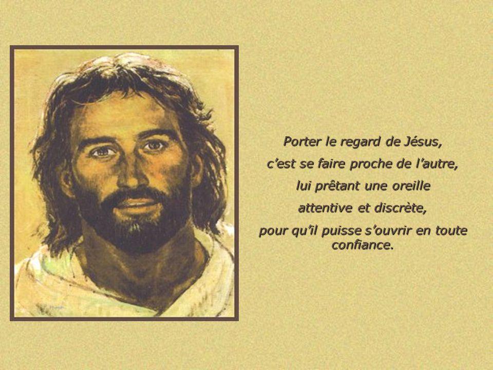 Porter le regard de Jésus, cest sémerveiller des capacités de lautre, le félicitant des efforts fournis, lencourageant dans son cheminement.