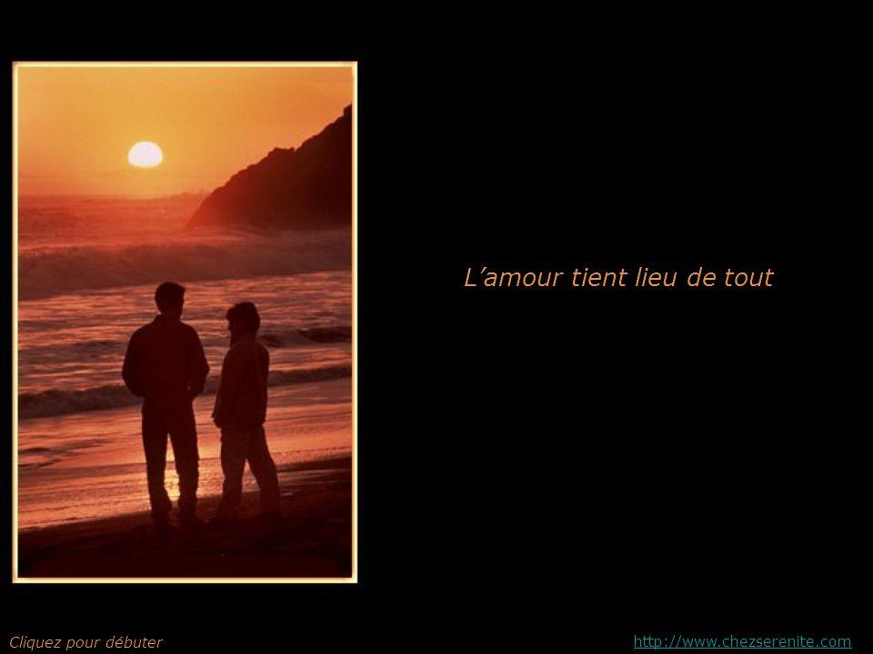 Lamour tient lieu de tout Cliquez pour débuter http://www.chezserenite.com