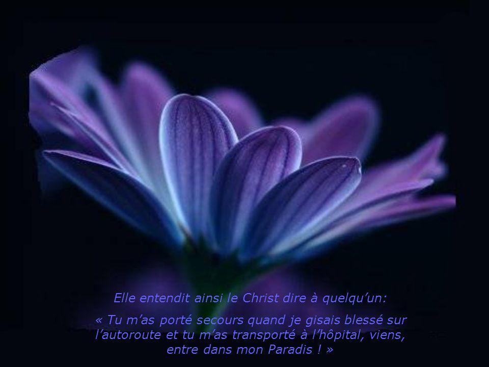 Elle entendit ainsi le Christ dire à quelquun: « Tu mas porté secours quand je gisais blessé sur lautoroute et tu mas transporté à lhôpital, viens, entre dans mon Paradis .